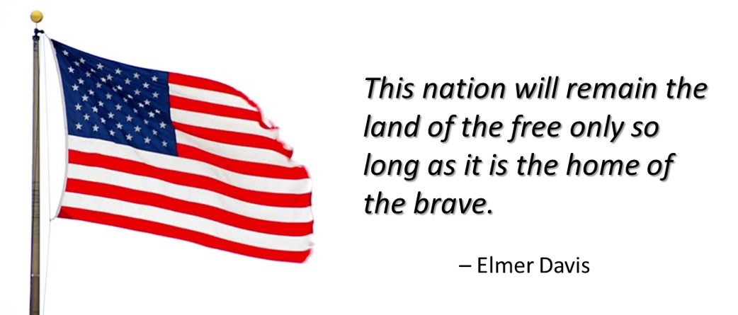 This nation will remain the land of the free only so long as it is the home of the brave. � Elmer Davis